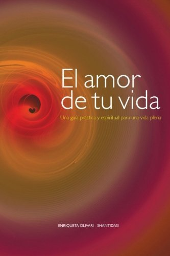 El amor de tu vida: Una gu?-a pr??ctica y espiritual para una vida plena (Spanish Edition) by Enriqueta Olivari (2016-01-16)