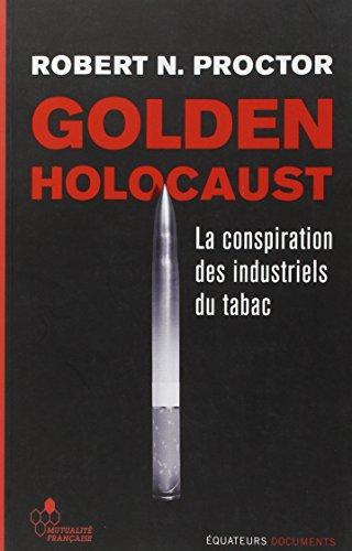 Golden Holocaust - La conspiration des industriels du tabac par Robert N. Proctor