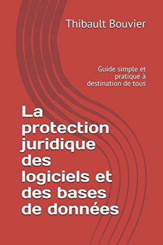 La protection juridique des logiciels et des bases de données: Guide simple et pratique à destination de tous par Thibault Bouvier
