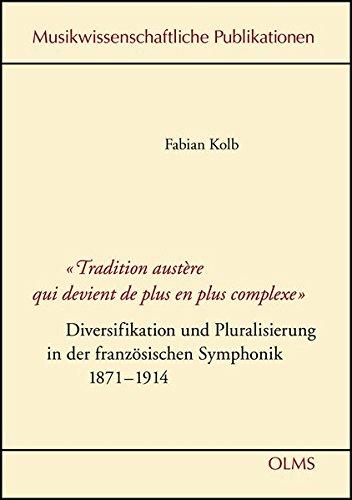 Tradition austère qui devient de plus en plus complexe - Diversifikation und Pluralisierung in der französischen Symphonik 1871-1914 (Musikwissenschaftliche Publikationen)