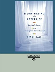 Illuminating The Afterlife: Your Soul's Journey Through the Worlds Beyond by Cyndi Dale (2012-12-28)