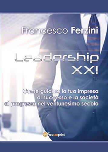 leadership-xxi-come-guidare-la-tua-impresa-al-successo-e-la-societa-al-progresso-nel-ventunesimo-sec