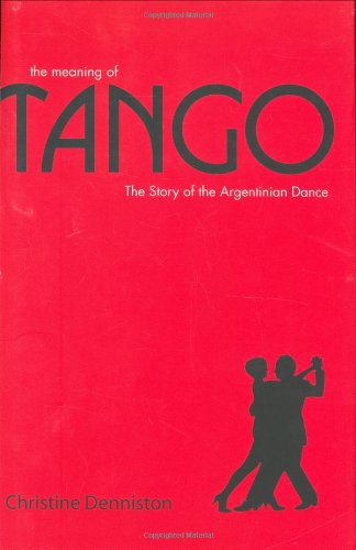 The Meaning of Tango: The Story of the Argentinian Dance di Christine Denniston