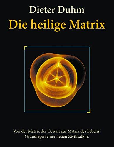 Die heilige Matrix: Von der Matrix der Gewalt zur Matrix des Lebens. Grundlagen einer neuen Zivilisation.