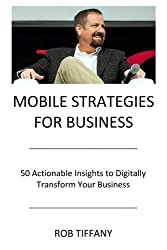 Mobile Strategies for Business: 50 Actionable Insights to Digitally Transform Your Business by Rob Tiffany (2016-01-17)