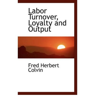 [(Labor Turnover, Loyalty and Output )] [Author: Fred Herbert Colvin] [Nov-2008]