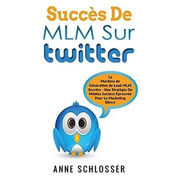 Succès de MLM sur twitter : La Machine de Génération de Lead MLM Secrète - Une Stratégie De Médias Sociaux Éprouvée Pour Le Marketing Direct