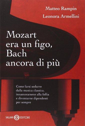 Mozart era un figo, Bach ancora di più. Come farsi sedurre dalla musica classica, innamorarsene alla follia e diventarne dipendenti per sempre di Matteo Rampin