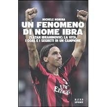 Un fenomeno di nome Ibra. Zlatan Ibrahimovic: la vita, i goal e i segreti di un campione