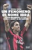Image de Un fenomeno di nome Ibra. Zlatan Ibrahimovic: la vita, i goal e i segreti di un campione