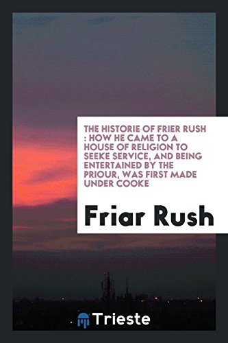 The Historie of Frier Rush: how he came to a house of Religion to seeke service, and being entertained by the Priour, was first made under Cooke
