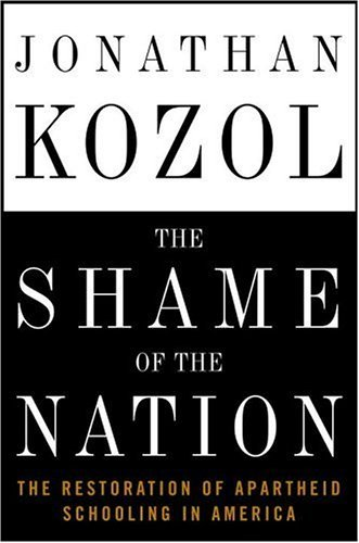 The Shame of the Nation: The Restoration of Apartheid Schooling in America by Jonathan Kozol (2005-09-13)