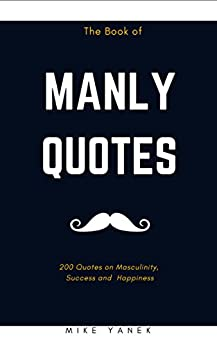 The Book of Manly Quotes: 200 Quotes on Masculinity, Success and Happiness by [Yanek, Mike]