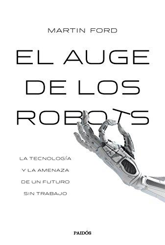 El auge de los robots (Edición española): La tecnología y la amenaza de un futuro sin empleo por Martin Ford