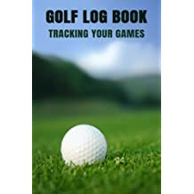 Golf Log Book Tracking Your Games: Golfing Log Book to Track your Golf Scores and Stats for 100 Games