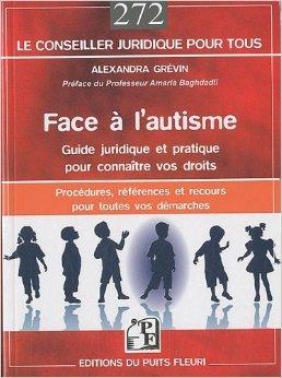Face  l'autisme : guide juridique et pratique pour connatre vos droits. Procdures, rfrences, recours et adresses pour toutes vos dmarches. de Alexandra Grvin ,Amaria Baghdadli (Prface) ( 18 novembre 2010 )
