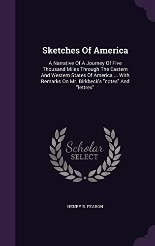 Sketches of America: A Narrative of a Journey of Five Thousand Miles Through the Eastern and Western States of America with Remarks on Mr. Birkbeck's Notes and Lettres