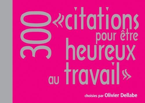 300 citations pour être heureux au travail par Olivier Dellabe