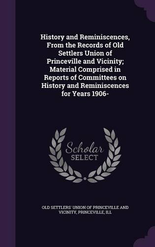 History and Reminiscences, From the Records of Old Settlers Union of Princeville and Vicinity; Material Comprised in Reports of Committees on History and Reminiscences for Years 1906-