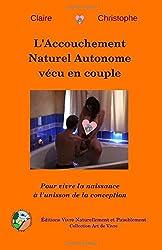L'Accouchement Naturel Autonome vécu en couple: Pour vivre la naissance à l'unisson de la conception