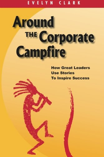 Around the Corporate Campfire: How Great Leaders Use Stories To Inspire Success: Volume 1 por Evelyn Clark