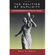 The Politics of Duplicity: Controlling Reproduction in Ceausescu's Romania (Contraversions, Critical Studies in Jewish Literature Culture and Society, No 11)