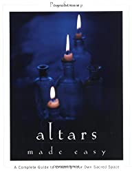 Altars Made Easy: A Complete Guide to Creating and Using Your Own Personal Altar