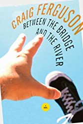 Between the Bridge and the River by Craig Ferguson (2007-03-08)