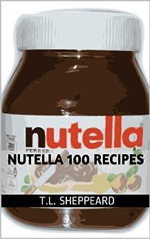 Nutella 100 Recipes (English Edition) von [Sheppeard, T.L.]