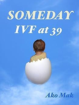 Someday, IVF at 39 by [Mak, Ako]