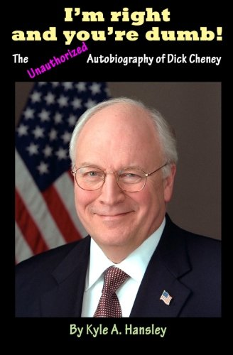 I'm Right and You're Dumb!  The Unauthorized Autobiography of Dick Cheney -