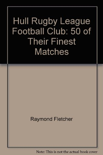 Hull Rugby League Football Club: 50 of Their Finest Matches por Raymond Fletcher