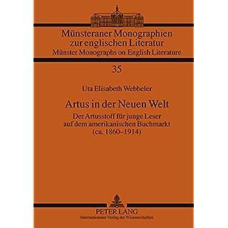Artus in Der Neuen Welt: Der Artusstoff Fuer Junge Leser Auf Dem Amerikanischen Buchmarkt (CA. 1860-1914) (Muensteraner Monographien Zur Englischen Literatur / Muenste)