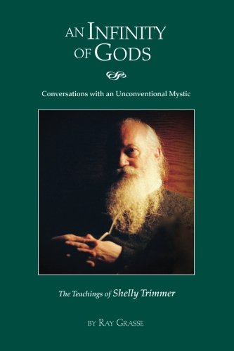 An Infinity of Gods: Conversations with an Unconventional Mystic, The Teachings of Shelly Trimmer por Ray A Grasse