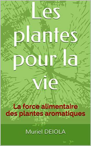 Les plantes pour la vie: La force alimentaire des plantes aromatiques par Muriel DEIOLA