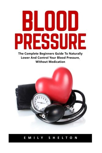 blood-pressure-the-complete-beginners-guide-to-naturally-lower-and-control-your-blood-pressure-witho