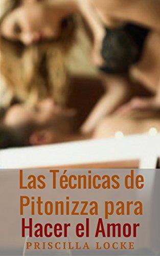 Las Técnicas de Pitonizza para Hacer el Amor: Obtén satisfacción sexual para ti y tu pareja.