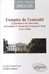 Empire de l'Executif la Presidence des Etats-Unis de F.d.Roosevelt a G.W.Bush 1933-2006