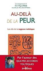 Au-delà de la peur - Les clés de la sagesse toltèque de Miguel Ruiz