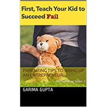 First Teach Your Kid To (Succeed) Fail: Parenting Tips To Bring Up An Entrepreneur (Garima on Parenting Book 2)