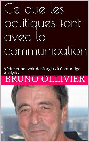 Ce que les politiques font avec la communication: Vérité et pouvoir de Gorgias à Cambridge analytica (Parcours de communication par Bruno OLLIVIER t. 5)