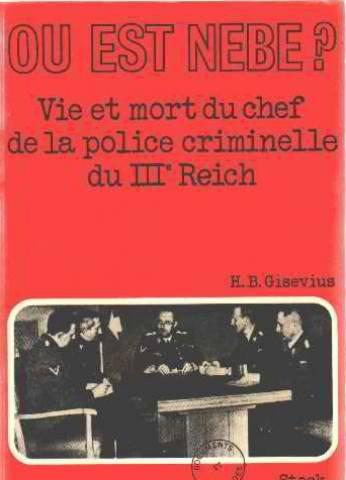 Ou est Nebe ? vie et mort du chef de la police criminelle du IIIe reich. par H. B. Gisevius
