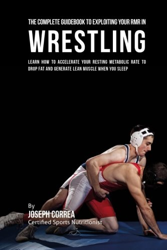 The Comprehensive Guidebook to Exploiting Your RMR in Wrestling: Learn How to Accelerate Your Resting Metabolic Rate to Drop Fat and Generate Lean Muscle When You Sleep por Joseph Correa (Certified Sports Nutritionist)