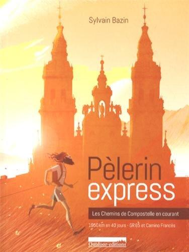 Pèlerin express : Les chemins de Compostelle en courant : 1950 km en 40 jours, GR 65 et Camino Francès par Sylvain Bazin