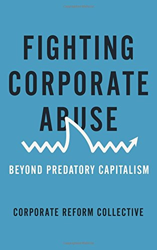 Fighting Corporate Abuse: Beyond Predatory Capitalism (Corporate Reform Collective)