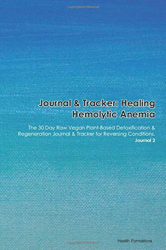 Journal & Tracker: Healing Hemolytic Anemia Nonspherocytic Due to Hexokinase Deficiency: The 30 Day Raw Vegan Plant-Based Detoxification & ... & Tracker for Reversing Conditions. Journal 2
