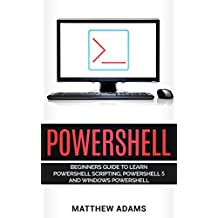 Powershell: The Powershell for Beginners Guide To Learn Powershell Scripting, Powershell 5 and Windows Powershell (English Edition)