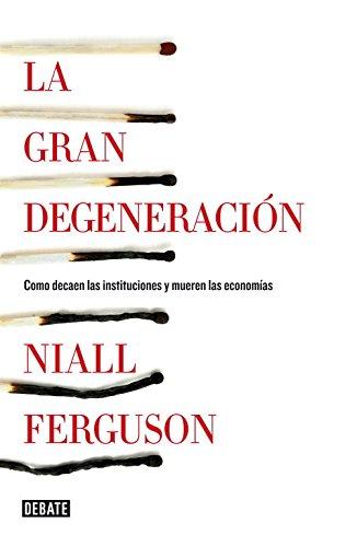 La gran degeneración: Cómo decaen las instituciones y mueren las economías (Debate) por Niall Ferguson