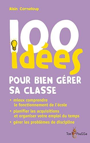 100 idées pour bien gérer sa classe: Planifier les acquisitions. Gérer les problèmes de discipline. Organiser votre emploi du temps.