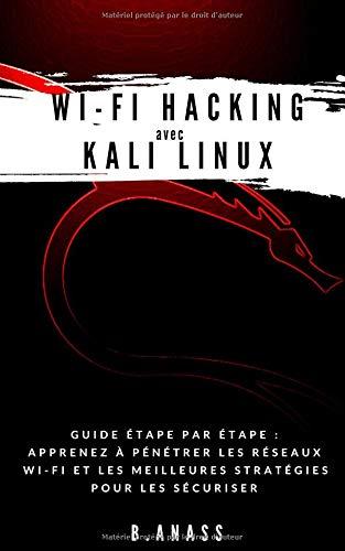 Wi-Fi HACKING avec KALI LINUX: Guide étape par étape : apprenez à pénétrer les réseaux Wi-Fi et les meilleures stratégies pour les sécuriser par  B. Anass